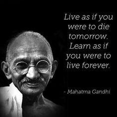 """""""Vivi come se dovessi morire domani. Impara come se dovessi vivere per sempre"""""""